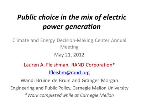Public choice in the mix of electric power generation Climate and Energy Decision-Making Center Annual Meeting May 21, 2012 Lauren A. Fleishman, RAND Corporation*
