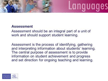 Assessment Assessment should be an integral part of a unit of work and should support student learning. Assessment is the process of identifying, gathering.