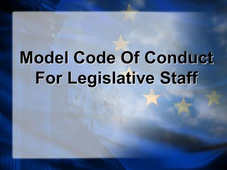 Model Code Of Conduct For Legislative Staff. Code of Conduct for Legislative Staff The Model Code of Conduct for Legislative Staff was adopted in 1995.