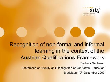 Recognition of non-formal and informal learning in the context of the Austrian Qualifications Framework Barbara Neubauer Conference on Quality and Recognition.
