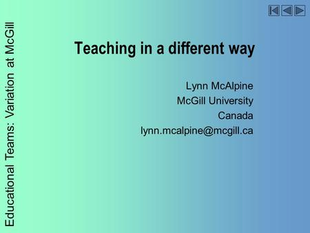 Educational Teams: Variation at McGill Teaching in a different way Lynn McAlpine McGill University Canada