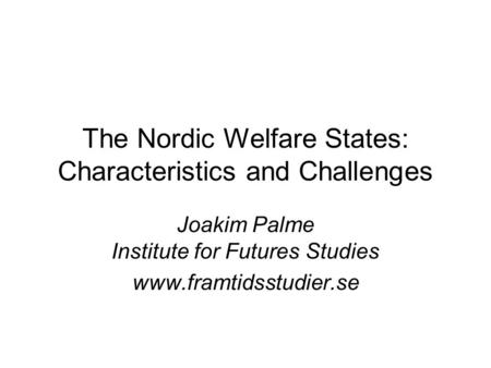 The Nordic Welfare States: Characteristics and Challenges Joakim Palme Institute for Futures Studies www.framtidsstudier.se.