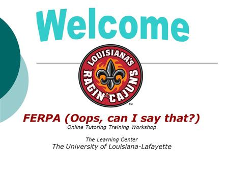 FERPA (Oops, can I say that?) Online Tutoring Training Workshop The Learning Center The University of Louisiana-Lafayette.