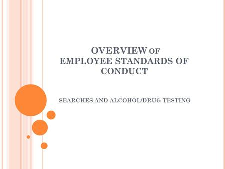OVERVIEW OF EMPLOYEE STANDARDS OF CONDUCT SEARCHES AND ALCOHOL/DRUG TESTING.