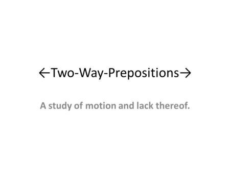 ←Two-Way-Prepositions→ A study of motion and lack thereof.