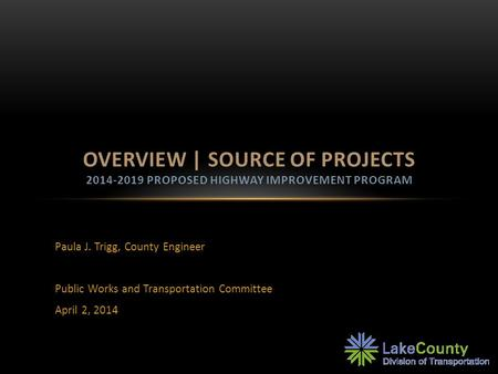 Paula J. Trigg, County Engineer Public Works and Transportation Committee April 2, 2014 OVERVIEW | SOURCE OF PROJECTS 2014-2019 PROPOSED HIGHWAY IMPROVEMENT.