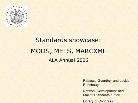 Standards showcase: MODS, METS, MARCXML ALA Annual 2006 Rebecca Guenther and Jackie Radebaugh Network Development and MARC Standards Office Library of.