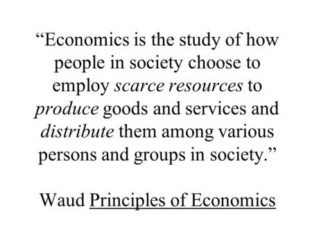 """Economics is the study of how people in society choose to employ scarce resources to produce goods and services and distribute them among various persons."