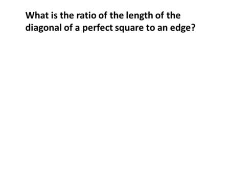 What is the ratio of the length of the diagonal of a perfect square to an edge?