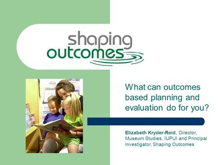 What can outcomes based planning and evaluation do for you? Elizabeth Kryder-Reid, Director, Museum Studies, IUPUI and Principal Investigator, Shaping.