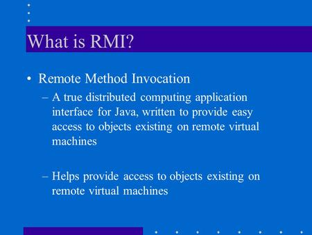 What is RMI? Remote Method Invocation –A true distributed computing application interface for Java, written to provide easy access to objects existing.
