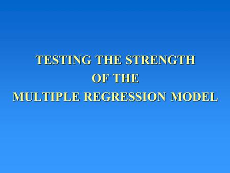 TESTING THE STRENGTH OF THE MULTIPLE REGRESSION MODEL.