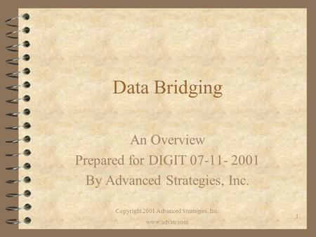 Copyright 2001 Advanced Strategies, Inc. www.advstr.com 1 Data Bridging An Overview Prepared for DIGIT 07-11- 2001 By Advanced Strategies, Inc.