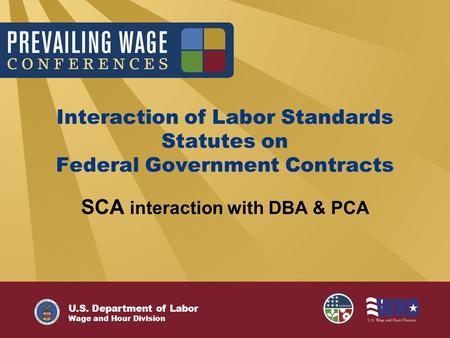 U.S. Department of Labor Wage and Hour Division Interaction of Labor Standards Statutes on Federal Government Contracts SCA interaction with DBA & PCA.