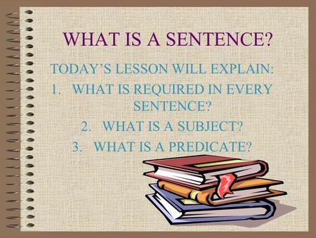 WHAT IS A SENTENCE? TODAY'S LESSON WILL EXPLAIN: 1.WHAT IS REQUIRED IN EVERY SENTENCE? 2.WHAT IS A SUBJECT? 3.WHAT IS A PREDICATE?