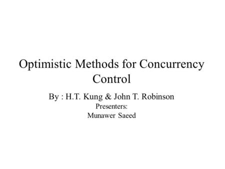Optimistic Methods for Concurrency Control By : H.T. Kung & John T. Robinson Presenters: Munawer Saeed.