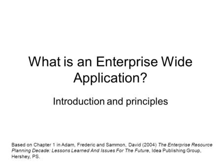 What is an Enterprise Wide Application? Introduction and principles Based on Chapter 1 in Adam, Frederic and Sammon, David (2004) The Enterprise Resource.