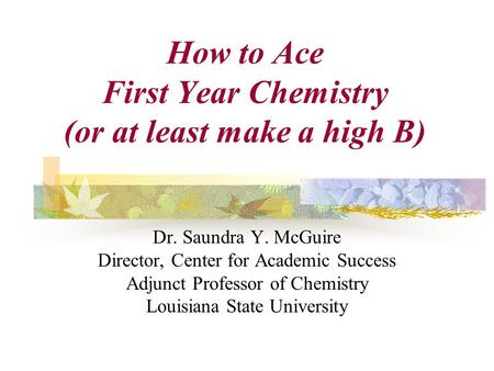 Dr. Saundra Y. McGuire Director, Center for Academic Success Adjunct Professor of Chemistry Louisiana State University How to Ace First Year Chemistry.