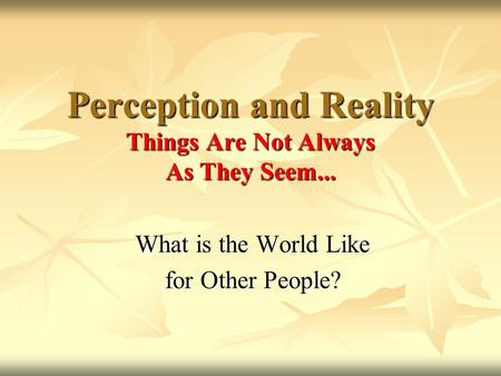 What is the World Like for Other People? Perception and Reality Things Are Not Always As They Seem...