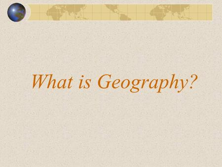 What is Geography? This presentation will discuss What is Geography from the perspective of the classroom teacher. First, take a minute and jot down.