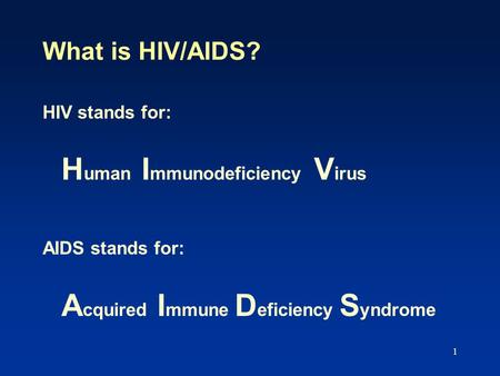 1 What is HIV/AIDS? HIV stands for: H uman I mmunodeficiency V irus AIDS stands for: A cquired I mmune D eficiency S yndrome.