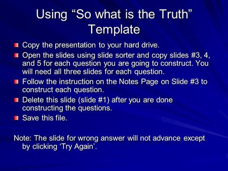 "Using ""So what is the Truth"" Template Copy the presentation to your hard drive. Open the slides using slide sorter and copy slides #3, 4, and 5 for each."