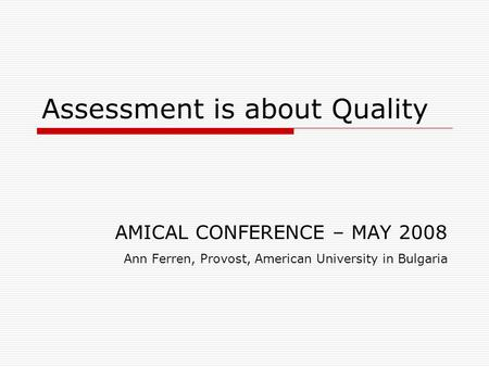 Assessment is about Quality AMICAL CONFERENCE – MAY 2008 Ann Ferren, Provost, American University in Bulgaria.