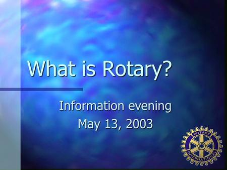 What is Rotary? Information evening May 13, 2003.