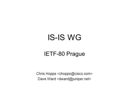 IS-IS WG IETF-80 Prague Chris Hopps Dave Ward. Note Well Any submission to the IETF intended by the Contributor for publication as all or part of an IETF.