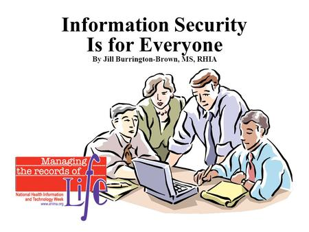 Information Security Is for Everyone By Jill Burrington-Brown, MS, RHIA.