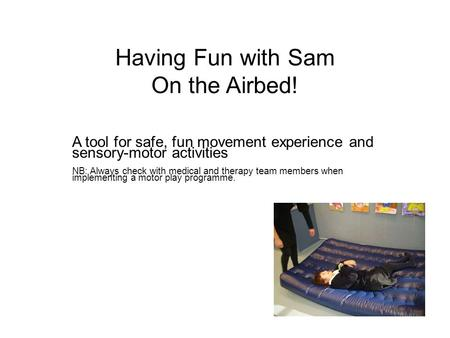 Having Fun with Sam On the Airbed! A tool for safe, fun movement experience and sensory-motor activities NB: Always check with medical and therapy team.