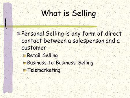 What is Selling Personal Selling is any form of direct contact between a salesperson and a customer Retail Selling Business-to-Business Selling Telemarketing.