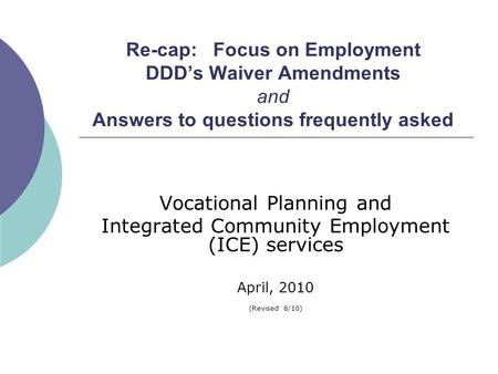 Re-cap: Focus on Employment DDD's Waiver Amendments and Answers to questions frequently asked Vocational Planning and Integrated Community Employment (ICE)