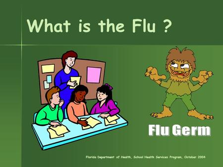 What is the Flu ? Florida Department of Health, School Health Services Program, October 2004.