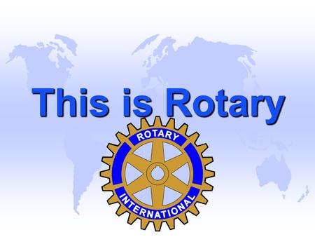 This is Rotary. Rotary is an International Organization u There are over 1.2 million members in 32,000 Clubs in over 200 countries throughout the world.