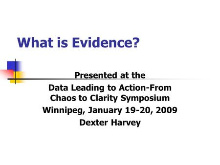 What is Evidence? Presented at the Data Leading to Action-From Chaos to Clarity Symposium Winnipeg, January 19-20, 2009 Dexter Harvey.