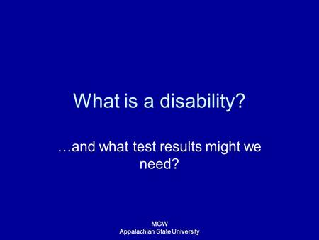 MGW Appalachian State University What is a disability? …and what test results might we need?