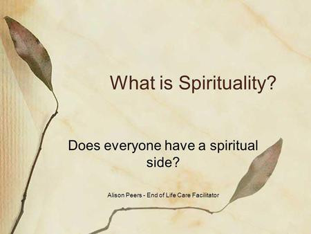 What is Spirituality? Does everyone have a spiritual side? Alison Peers - End of Life Care Facilitator.