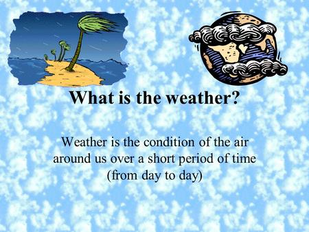 What is the weather? Weather is the condition of the air around us over a short period of time (from day to day)