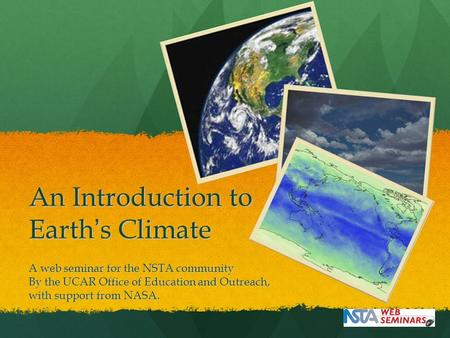An Introduction to Earth's Climate A web seminar for the NSTA community By the UCAR Office of Education and Outreach, with support from NASA.