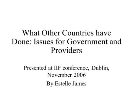 What Other Countries have Done: Issues for Government and Providers Presented at IIF conference, Dublin, November 2006 By Estelle James.