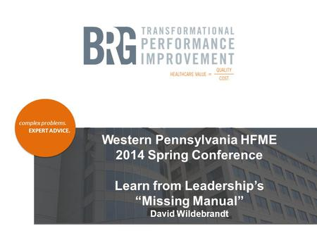 "Complex problems. EXPERT ADVICE. Western Pennsylvania HFME 2014 Spring Conference Learn from Leadership's ""Missing Manual"" David Wildebrandt."