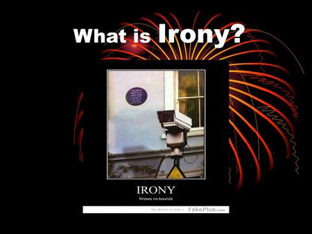 What is Irony? Irony A Surprise! It is the difference between what we expect to happen, and what actually does happen. It is often used to add suspense.