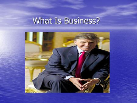 What Is Business?.. What is Business Continued… Business is the production of goods and services Business is the production of goods and services Producers.
