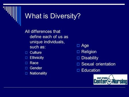 What is Diversity? All differences that define each of us as unique individuals, such as:  Culture  Ethnicity  Race  Gender  Nationality  Age  Religion.