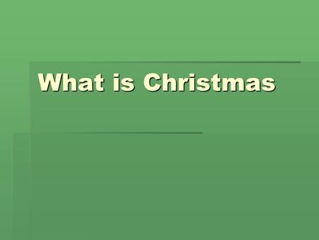 What is Christmas. Every year when the days are shorter.