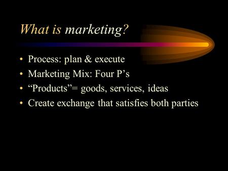 "What is marketing? Process: plan & execute Marketing Mix: Four P's ""Products""= goods, services, ideas Create exchange that satisfies both parties."