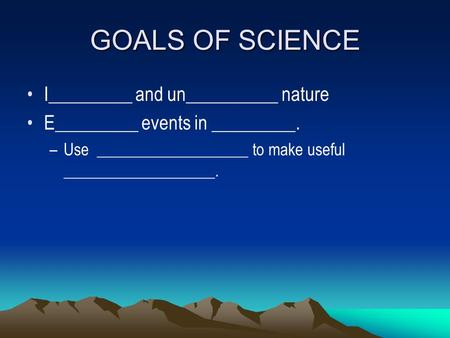 GOALS OF SCIENCE I_________ and un__________ nature
