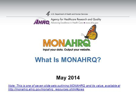 What Is MONAHRQ? May 2014 Note: This is one of seven slide sets outlining MONAHRQ and its value, available at