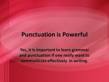Punctuation is Powerful Yes, it is important to learn grammar and punctuation If one really want to communicate effectively in writing.